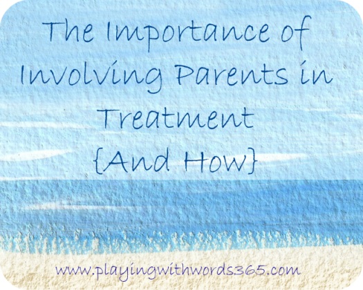 The Importance of Involving Parents in Treatment and How